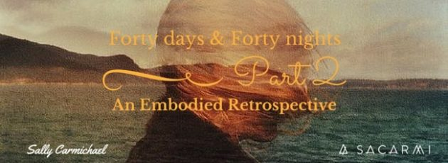 Forty Days & Forty Nights ~ An Embodied Retrospective Part 2