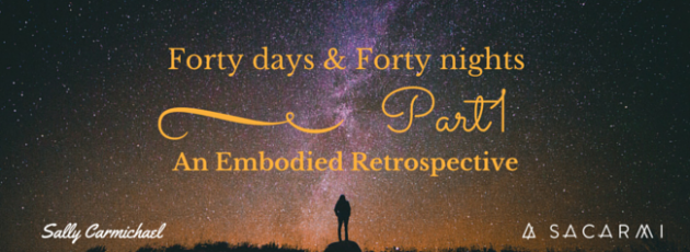 Forty Days & Forty Nights ~ An Embodied Retrospective Part 1