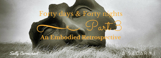 Forty days & Forty nights ~ An Embodied Retrospective Part 3